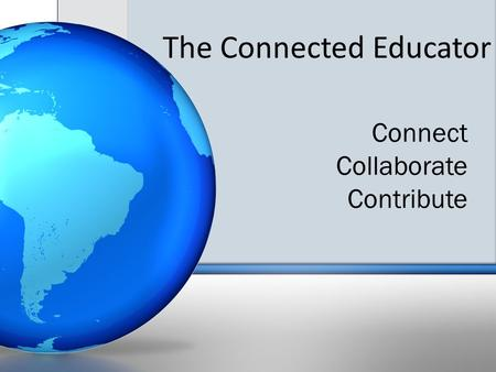 The Connected Educator Connect Collaborate Contribute.