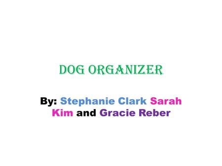Dog organizer By: Stephanie Clark Sarah Kim and Gracie Reber.