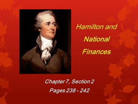 Hamilton and National Finances Chapter 7, Section 2 Pages 238 - 242.