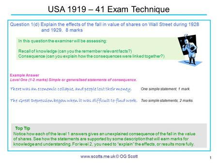 1 USA 1919 – 41 Exam Technique www.scotts.me.uk © OG Scott Question 1(d) Explain the effects of the fall in value of shares on Wall Street during 1928.