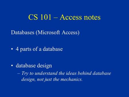 CS 101 – Access notes Databases (Microsoft Access) 4 parts of a database database design –Try to understand the ideas behind database design, not just.