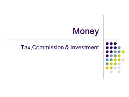 Money Tax,Commission & Investment. g roundwork There exists various types of investment and in this course we will deal with three basic methods of Investment.