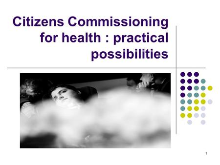 1 Citizens Commissioning for health : practical possibilities.