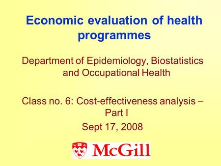 Economic evaluation of health programmes Department of Epidemiology, Biostatistics and Occupational Health Class no. 6: Cost-effectiveness analysis – Part.