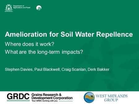 Amelioration for Soil Water Repellence Where does it work? What are the long-term impacts? Stephen Davies, Paul Blackwell, Craig Scanlan, Derk Bakker.
