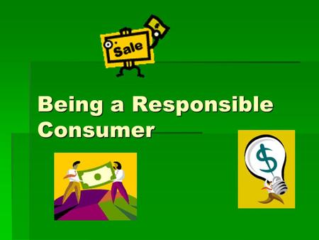Being a Responsible Consumer.  What was the last thing you bought? - video game? - video game? -lunch? -a haircut? Anytime you pay for something – you.