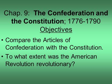 Chap. 9: The Confederation and the Constitution; 1776-1790 Objectives Compare the Articles of Confederation with the Constitution. To what extent was the.