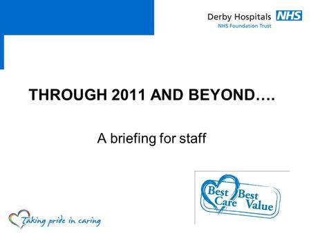 THROUGH 2011 AND BEYOND…. A briefing for staff.  Explain what's happening locally and nationally  How it may impact on us and our patients  Share our.