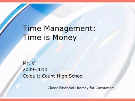 Time Management: Time is Money Mr. V 2009-2010 Colquitt Count High School Class: Financial Literacy for Consumers.