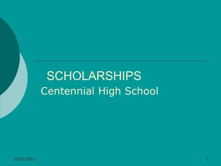 10/21/20151 SCHOLARSHIPS Centennial High School. 10/21/20152 TYPES OF SCHOLARSHIPS  Merit-Based High GPA, ACT or SAT, extracurricular activities, community.