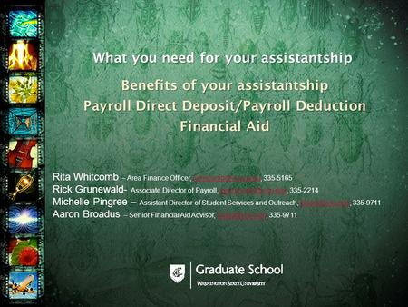 What you need for your assistantship Benefits of your assistantship Payroll Direct Deposit/Payroll Deduction Financial Aid Rita Whitcomb – Area Finance.