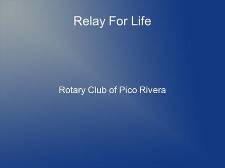 Relay For Life Rotary Club of Pico Rivera. Relay For Life What is Relay For Life.