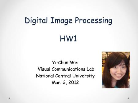 Digital Image Processing HW1 Yi-Chun Wei Visual Communications Lab National Central University Mar. 2, 2012.