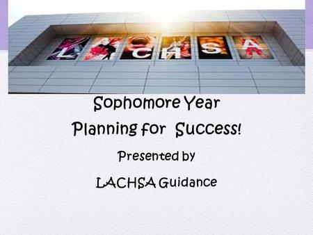Sophomore Year Planning for Success! Presented by LACHSA Guidance.