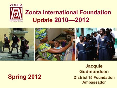 Zonta International Foundation Update 2010—2012 Jacquie Gudmundsen District 15 Foundation Ambassador Spring 2012.