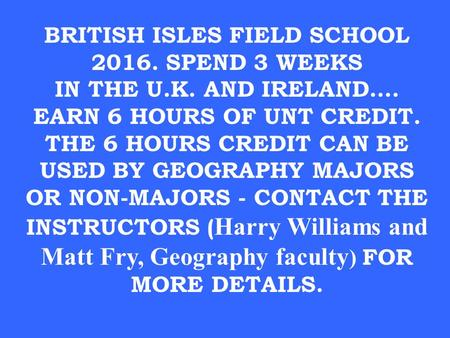 BRITISH ISLES FIELD SCHOOL 2016. SPEND 3 WEEKS IN THE U.K. AND IRELAND…. EARN 6 HOURS OF UNT CREDIT. THE 6 HOURS CREDIT CAN BE USED BY GEOGRAPHY MAJORS.