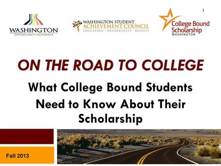 ON THE ROAD TO COLLEGE What College Bound Students Need to Know About Their Scholarship Fall 2013 1.