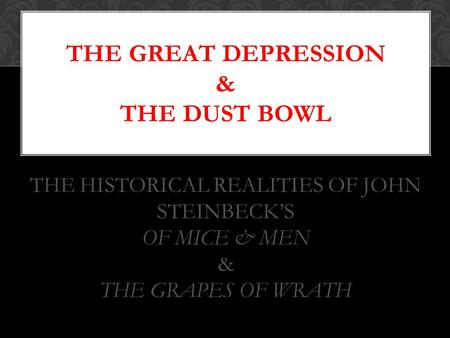 THE GREAT DEPRESSION & THE DUST BOWL THE HISTORICAL REALITIES OF JOHN STEINBECK'S OF MICE & MEN & THE GRAPES OF WRATH.