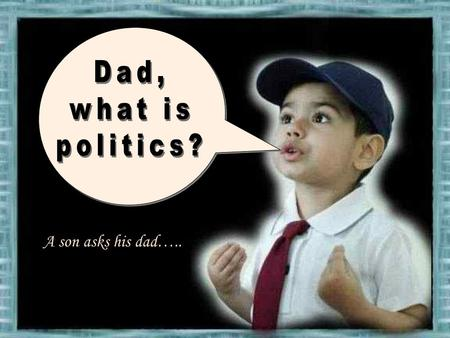 A son asks his dad….. Dad answered….. Dad kept on…..