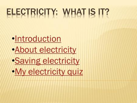 Introduction About electricity Saving electricity My electricity quiz.