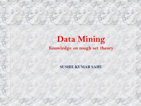 Data Mining Knowledge on rough set theory SUSHIL KUMAR SAHU.