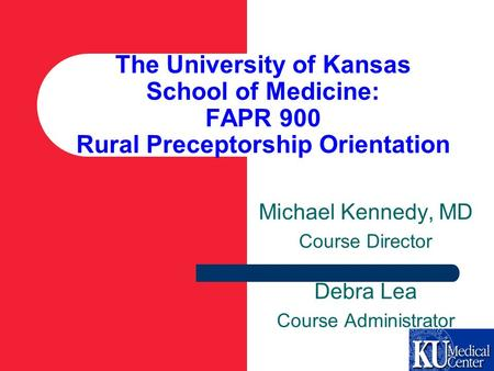 The University of Kansas School of Medicine: FAPR 900 Rural Preceptorship Orientation Michael Kennedy, MD Course Director Debra Lea Course Administrator.
