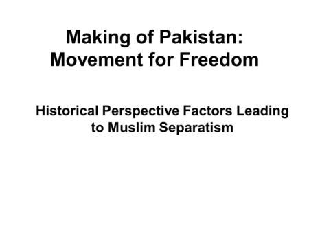Making of Pakistan: Movement for Freedom Historical Perspective Factors Leading to Muslim Separatism.