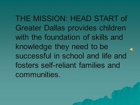 THE MISSION: HEAD START of Greater Dallas provides children with the foundation of skills and knowledge they need to be successful in school and life.