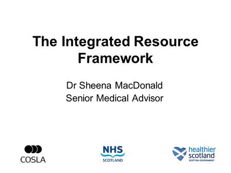 The Integrated Resource Framework Dr Sheena MacDonald Senior Medical Advisor.
