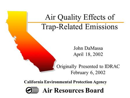 Air Resources Board California Environmental Protection Agency Air Quality Effects of Trap-Related Emissions John DaMassa April 18, 2002 Originally Presented.