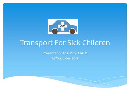 Transport For Sick Children Presentation to GMCVO AGM 29 th October 2013 1.