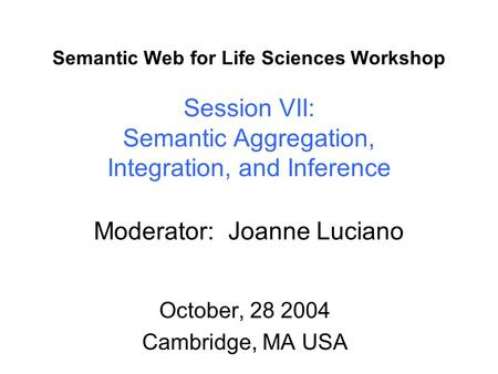 Semantic Web for Life Sciences Workshop Session VII: Semantic Aggregation, Integration, and Inference Moderator: Joanne Luciano October, 28 2004 Cambridge,