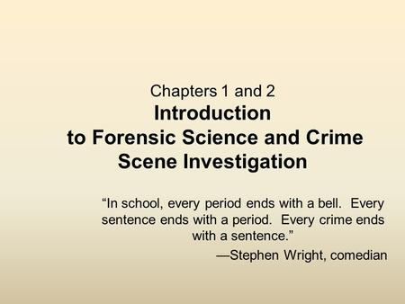 "Chapters 1 and 2 Introduction to Forensic Science and Crime Scene Investigation ""<strong>In</strong> school, every period ends with a bell. Every sentence ends with a."