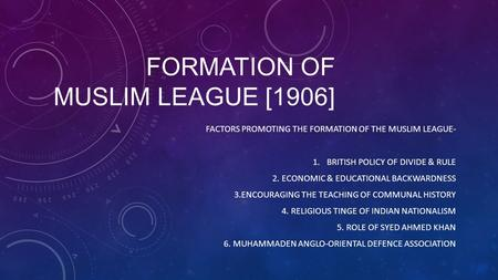 FORMATION OF MUSLIM LEAGUE [1906] FACTORS PROMOTING THE FORMATION OF THE MUSLIM LEAGUE- 1.BRITISH POLICY OF DIVIDE & RULE 2. ECONOMIC & EDUCATIONAL BACKWARDNESS.