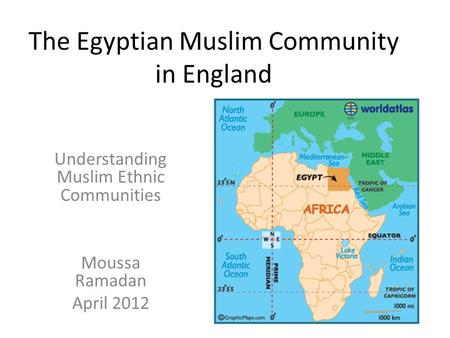 The Egyptian Muslim Community in England Understanding Muslim Ethnic Communities Moussa Ramadan April 2012.
