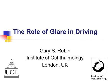The Role of Glare in Driving Gary S. Rubin Institute of Ophthalmology London, UK.