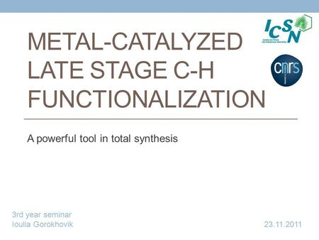 METAL-CATALYZED LATE STAGE C-H FUNCTIONALIZATION A powerful tool in total synthesis 3rd year seminar Ioulia Gorokhovik 23.11.2011.