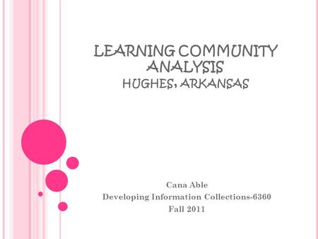 LEARNING COMMUNITY ANALYSIS HUGHES, ARKANSAS Cana Able Developing Information Collections-6360 Fall 2011.