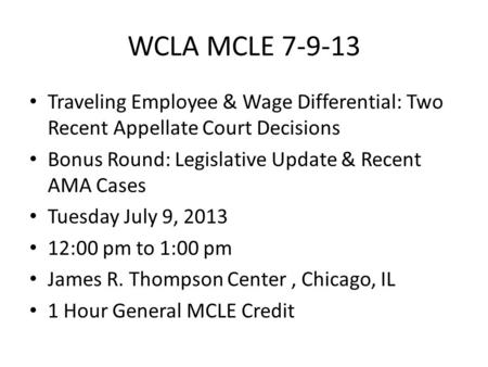 WCLA MCLE 7-9-13 Traveling Employee & Wage Differential: Two Recent Appellate Court Decisions Bonus Round: Legislative Update & Recent AMA Cases Tuesday.