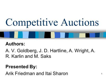 1 Competitive Auctions Authors: A. V. Goldberg, J. D. Hartline, A. Wright, A. R. Karlin and M. Saks Presented By: Arik Friedman and Itai Sharon.