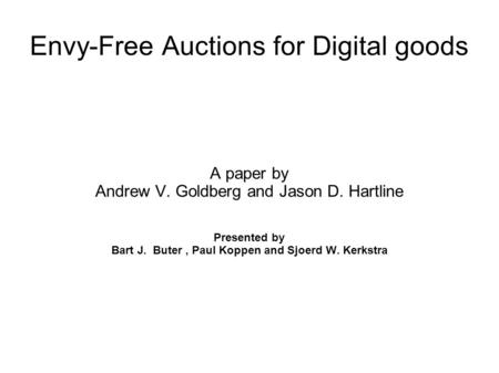 Envy-Free Auctions for Digital goods A paper by Andrew V. Goldberg and Jason D. Hartline Presented by Bart J. Buter, Paul Koppen and Sjoerd W. Kerkstra.