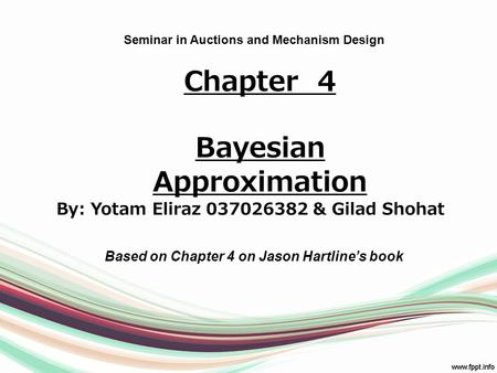 Chapter 4 Bayesian Approximation By: Yotam Eliraz 037026382 & Gilad Shohat Based on Chapter 4 on Jason Hartline's book Seminar in Auctions and Mechanism.