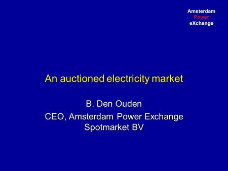 Amsterdam Power eXchange An auctioned electricity market B. Den Ouden CEO, Amsterdam Power Exchange Spotmarket BV.