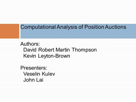 Authors: David Robert Martin Thompson Kevin Leyton-Brown Presenters: Veselin Kulev John Lai Computational Analysis of Position Auctions.