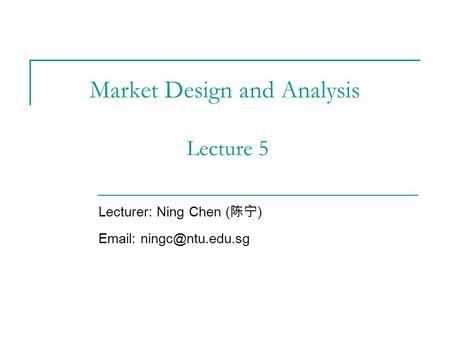 Market Design and Analysis Lecture 5 Lecturer: Ning Chen ( 陈宁 )