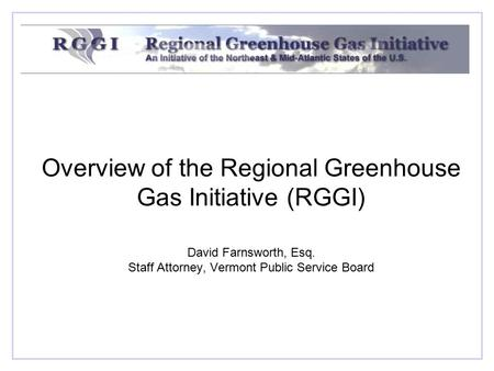 Overview of the Regional Greenhouse Gas Initiative (RGGI) David Farnsworth, Esq. Staff Attorney, Vermont Public Service Board.