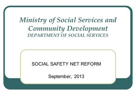 Ministry of Social Services and Community Development DEPARTMENT OF SOCIAL SERVICES SOCIAL SAFETY NET REFORM September, 2013.