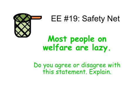 EE #19: Safety Net Most people on welfare are lazy. Do you agree or disagree with this statement. Explain.