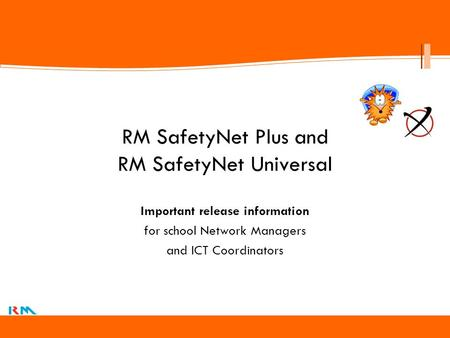 Click to edit Master title style RM SafetyNet Plus and RM SafetyNet Universal Important release information for school Network Managers and ICT Coordinators.