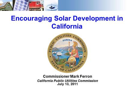 1 Encouraging Solar Development in California Commissioner Mark Ferron California Public Utilities Commission July 13, 2011.
